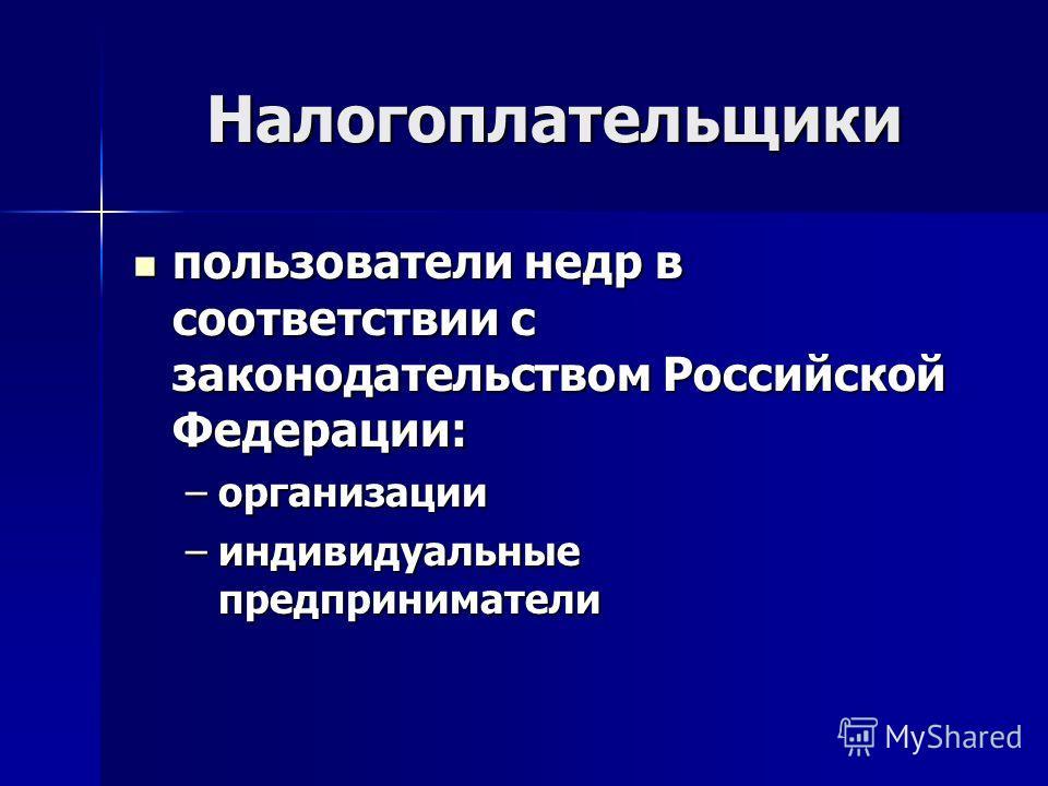 Налогоплательщики пользователи недр в соответствии с законодательством Российской Федерации: пользователи недр в соответствии с законодательством Российской Федерации: –организации –индивидуальные предприниматели