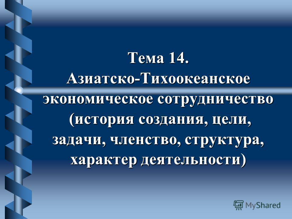 Тема 14. Азиатско-Тихоокеанское экономическое сотрудничество (история создания, цели, задачи, членство, структура, характер деятельности)