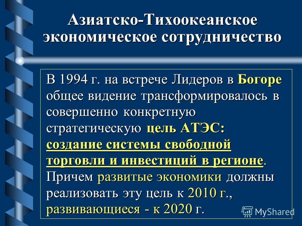 Азиатско-Тихоокеанское экономическое сотрудничество В 1994 г. на встрече Лидеров в Богоре общее видение трансформировалось в совершенно конкретную стратегическую цель АТЭС: создание системы свободной торговли и инвестиций в регионе. Причем развитые э