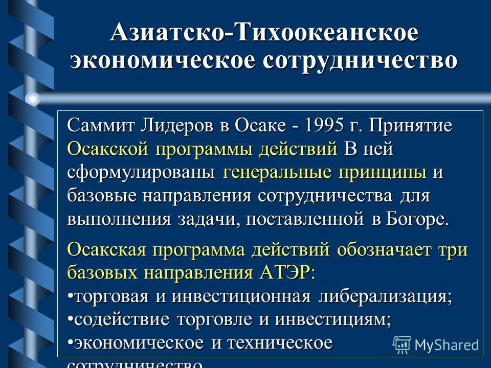 Азиатско-Тихоокеанское экономическое сотрудничество Саммит Лидеров в Осаке - 1995 г. Принятие Осакской программы действий В ней сформулированы генеральные принципы и базовые направления сотрудничества для выполнения задачи, поставленной в Богоре. Оса