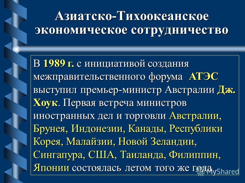 Азиатско-Тихоокеанское экономическое сотрудничество В 1989 г. с инициативой создания межправительственного форума АТЭС выступил премьер-министр Австралии Дж. Хоук. Первая встреча министров иностранных дел и торговли Австралии, Брунея, Индонезии, Кана