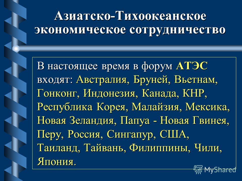 Азиатско-Тихоокеанское экономическое сотрудничество В настоящее время в форум АТЭС входят: Австралия, Бруней, Вьетнам, Гонконг, Индонезия, Канада, КНР, Республика Корея, Малайзия, Мексика, Новая Зеландия, Папуа - Новая Гвинея, Перу, Россия, Сингапур,