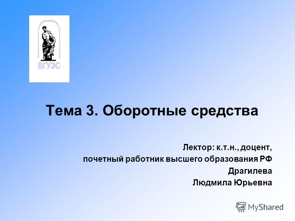 Тема 3. Оборотные средства Лектор: к.т.н., доцент, почетный работник высшего образования РФ Драгилева Людмила Юрьевна