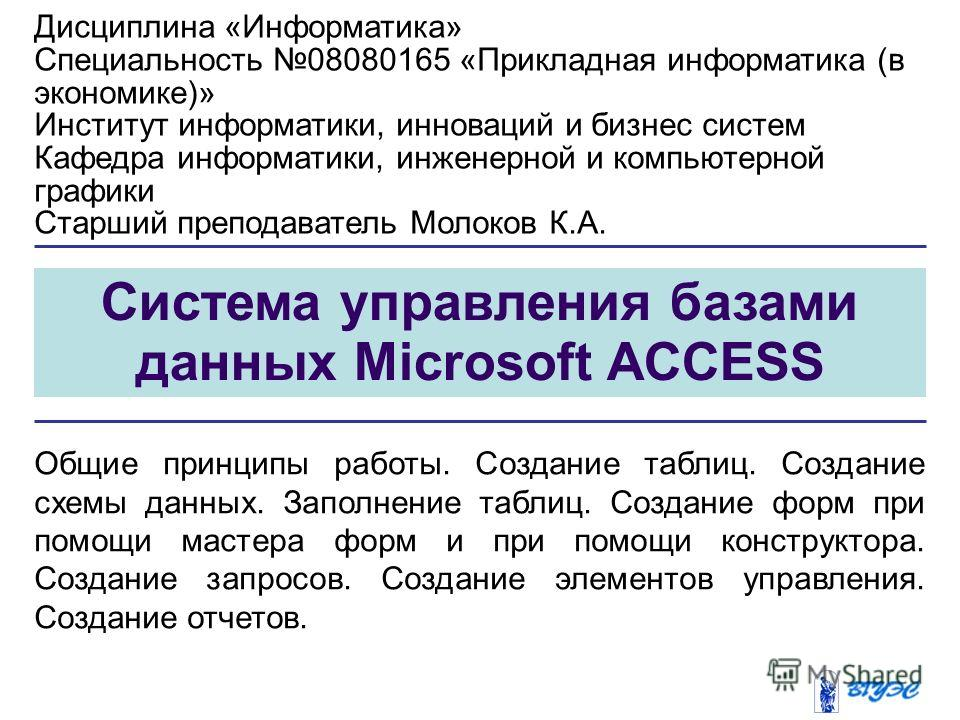 Система управления базами данных Microsoft ACCESS Общие принципы работы. Создание таблиц. Создание схемы данных. Заполнение таблиц. Создание форм при помощи мастера форм и при помощи конструктора. Создание запросов. Создание элементов управления. Соз