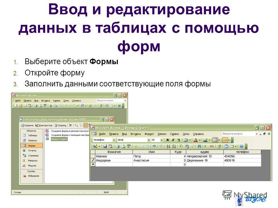 Ввод и редактирование данных в таблицах с помощью форм 1. Выберите объект Формы 2. Откройте форму 3. Заполнить данными соответствующие поля формы