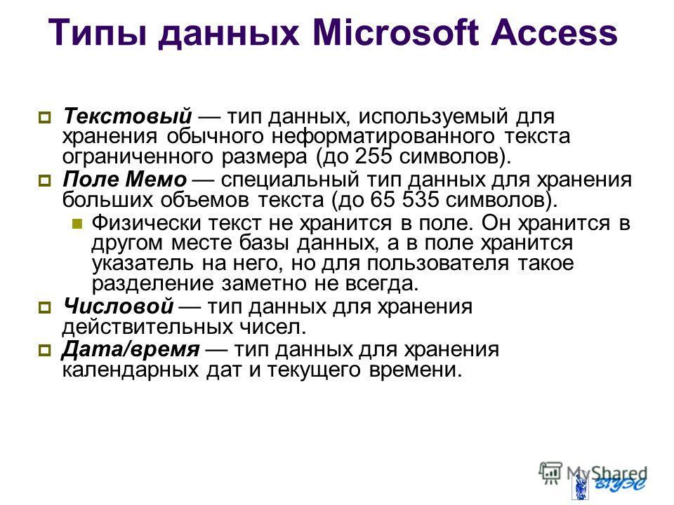 Типы данных Microsoft Access Текстовый тип данных, используемый для хранения обычного неформатированного текста ограниченного размера (до 255 символов). Поле Мемо специальный тип данных для хранения больших объемов текста (до 65 535 символов). Физиче