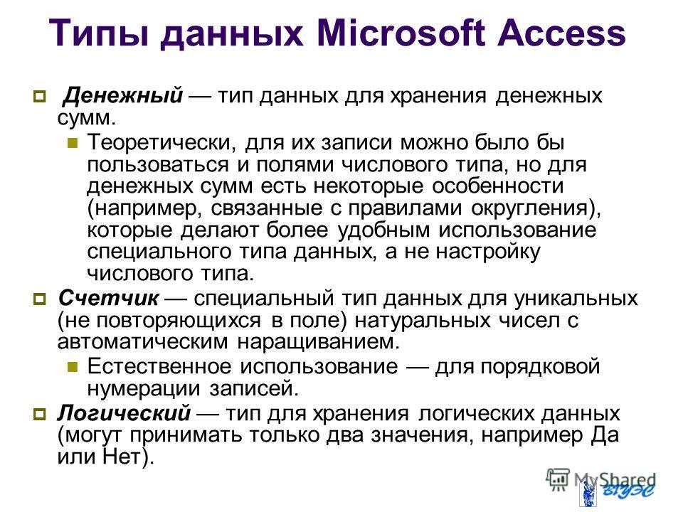 Типы данных Microsoft Access Денежный тип данных для хранения денежных сумм. Теоретически, для их записи можно было бы пользоваться и полями числового типа, но для денежных сумм есть некоторые особенности (например, связанные с правилами округления),