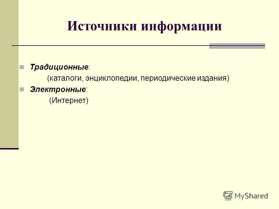 Источники информации Традиционные: (каталоги, энциклопедии, периодические издания) Электронные: (Интернет)