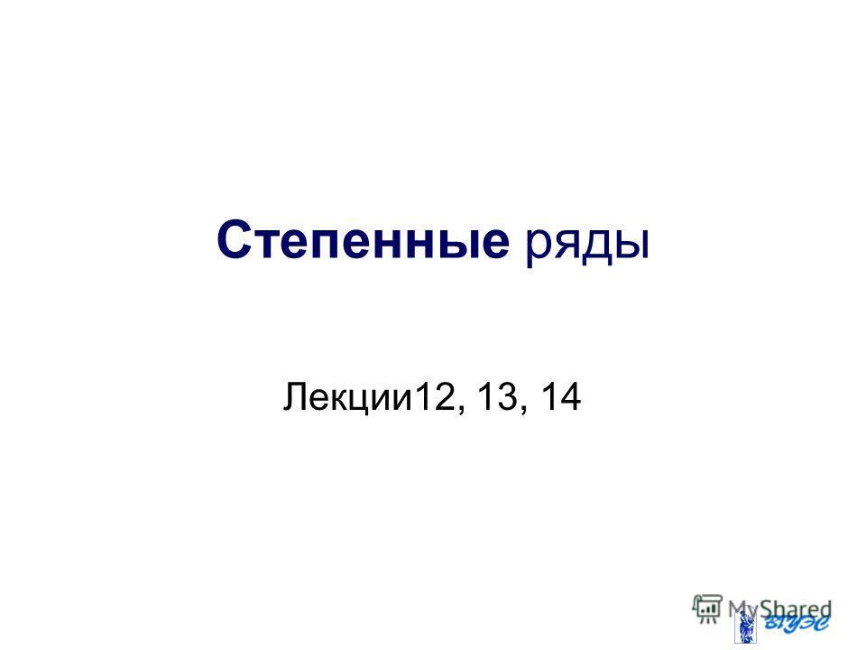 Степенные ряды Лекции12, 13, 14