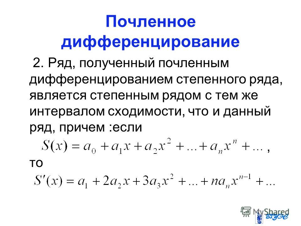 Почленное дифференцирование 2. Ряд, полученный почленным дифференцированием степенного ряда, является степенным рядом с тем же интервалом сходимости, что и данный ряд, причем :если, то