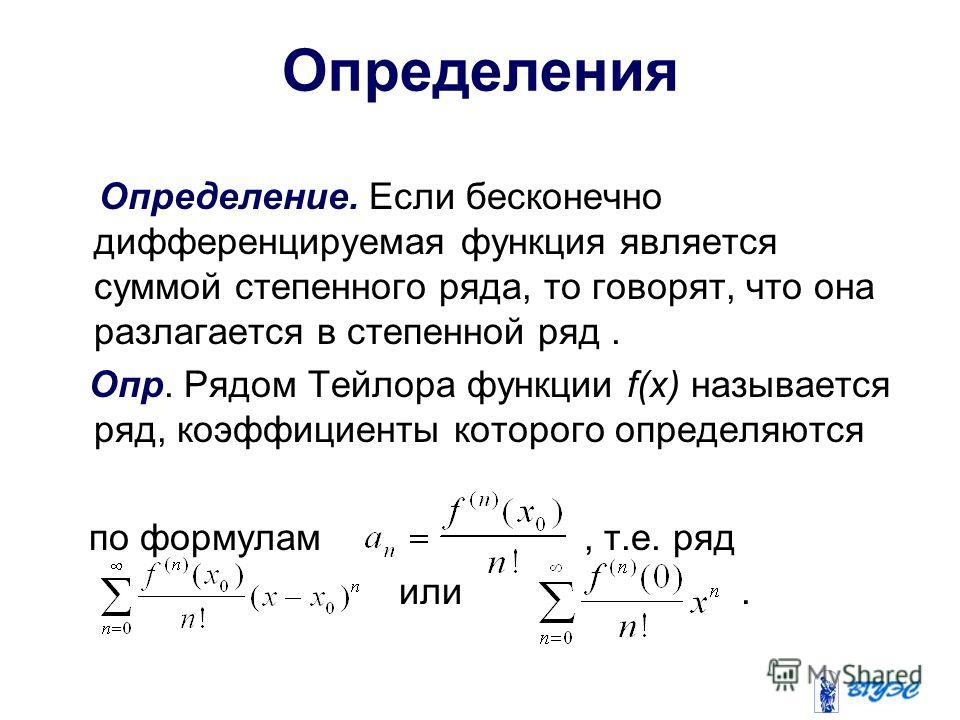 Определения Определение. Если бесконечно дифференцируемая функция является суммой степенного ряда, то говорят, что она разлагается в степенной ряд. Опр. Рядом Тейлора функции f(x) называется ряд, коэффициенты которого определяются по формулам, т.е. р