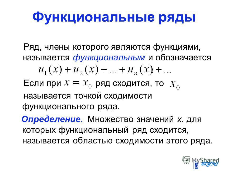 Функциональные ряды Ряд, члены которого являются функциями, называется функциональным и обозначается. Если при ряд сходится, то называется точкой сходимости функционального ряда. Определение. Множество значений х, для которых функциональный ряд сходи