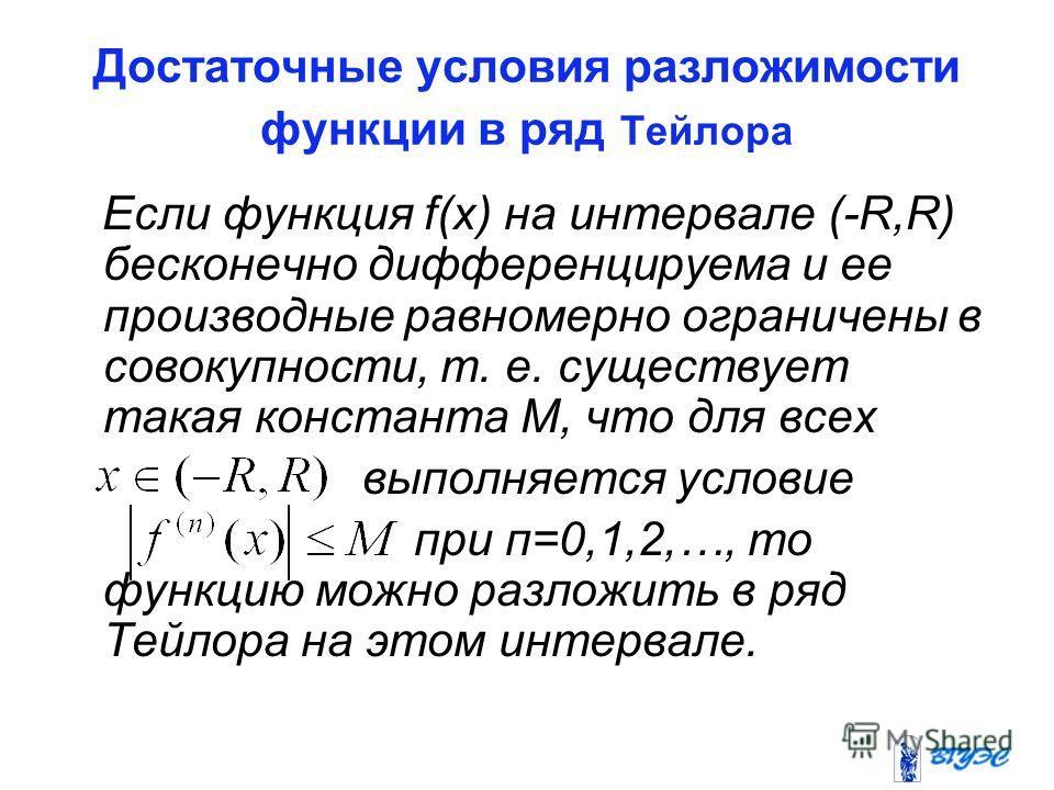 Достаточные условия разложимости функции в ряд Тейлора Если функция f(x) на интервале (-R,R) бесконечно дифференцируема и ее производные равномерно ограничены в совокупности, т. е. существует такая константа М, что для всех выполняется условие при п=