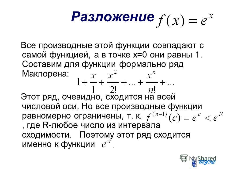Разложение Все производные этой функции совпадают с самой функцией, а в точке х=0 они равны 1. Составим для функции формально ряд Маклорена: Этот ряд, очевидно, сходится на всей числовой оси. Но все производные функции равномерно ограничены, т. к., г