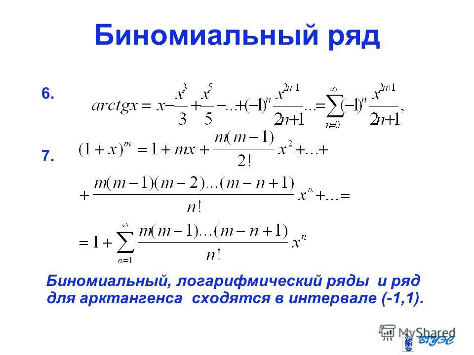 Биномиальный ряд 6. 7. Биномиальный, логарифмический ряды и ряд для арктангенса сходятся в интервале (-1,1).