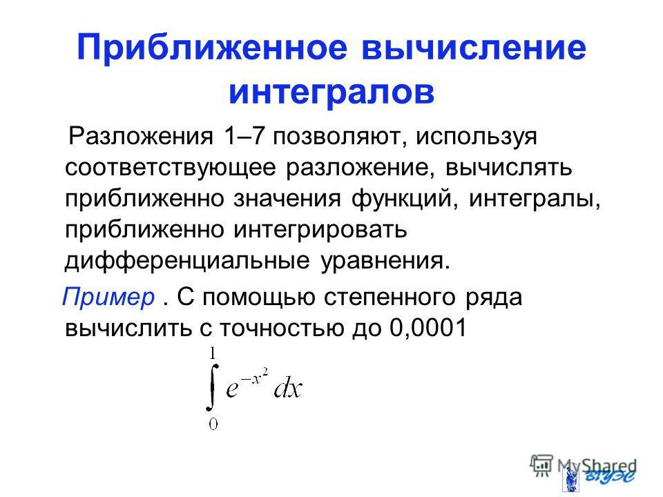 Приближенное вычисление интегралов Разложения 1–7 позволяют, используя соответствующее разложение, вычислять приближенно значения функций, интегралы, приближенно интегрировать дифференциальные уравнения. Пример. С помощью степенного ряда вычислить с