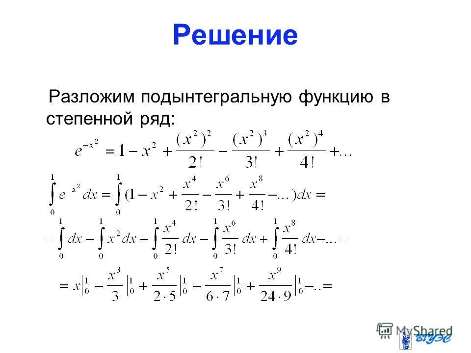 Решение Разложим подынтегральную функцию в степенной ряд: