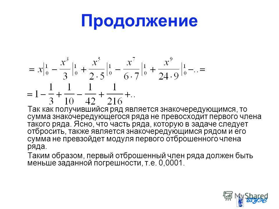 Продолжение Так как получившийся ряд является знакочередующимся, то сумма знакочередующегося ряда не превосходит первого члена такого ряда. Ясно, что часть ряда, которую в задаче следует отбросить, также является знакочередующимся рядом и его сумма н