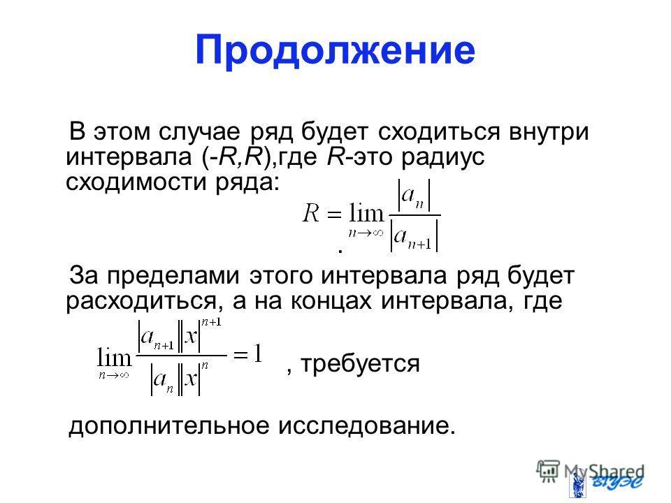 Продолжение В этом случае ряд будет сходиться внутри интервала (-R,R),где R-это радиус сходимости ряда:. За пределами этого интервала ряд будет расходиться, а на концах интервала, где, требуется дополнительное исследование.