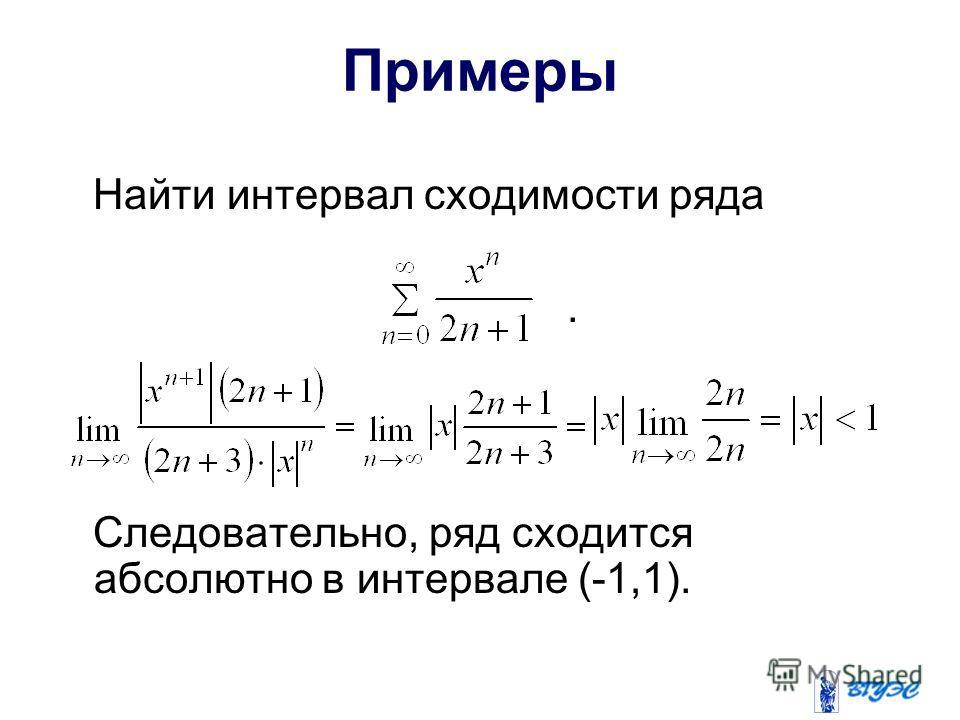 Примеры Найти интервал сходимости ряда. Следовательно, ряд сходится абсолютно в интервале (-1,1).
