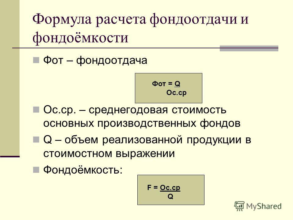 Формула расчета фондоотдачи и фондоёмкости Фот – фондоотдача Ос.ср. – среднегодовая стоимость основных производственных фондов Q – объем реализованной продукции в стоимостном выражении Фондоёмкость: Фот = Q Ос.ср F = Ос.ср Q