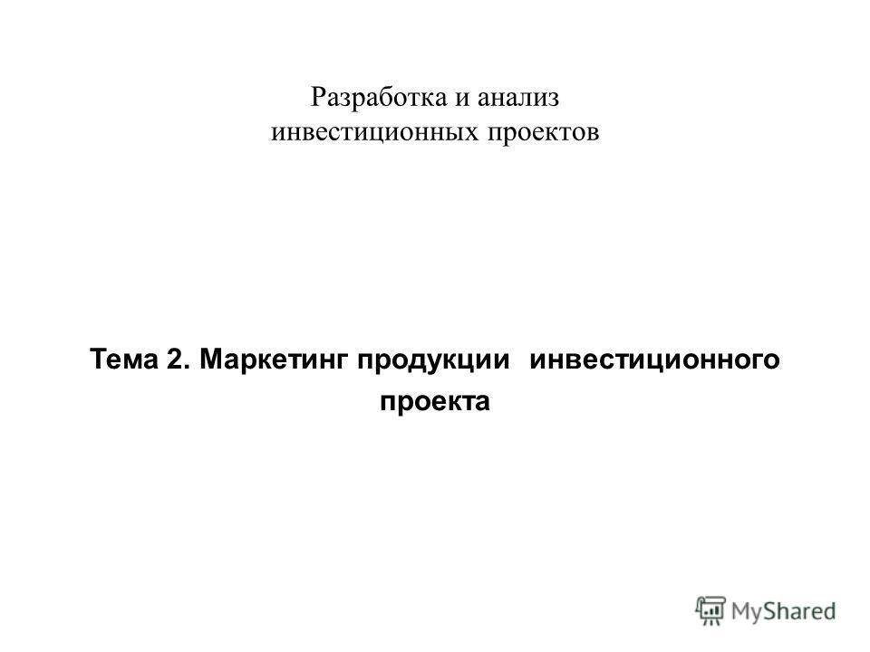 Разработка и анализ инвестиционных проектов Тема 2. Маркетинг продукции инвестиционного проекта