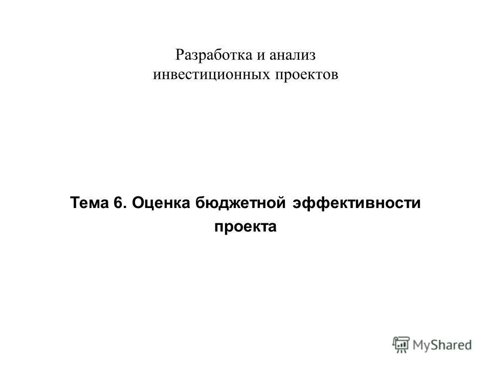 Разработка и анализ инвестиционных проектов Тема 6. Оценка бюджетной эффективности проекта