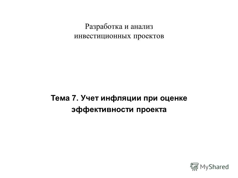 Разработка и анализ инвестиционных проектов Тема 7. Учет инфляции при оценке эффективности проекта