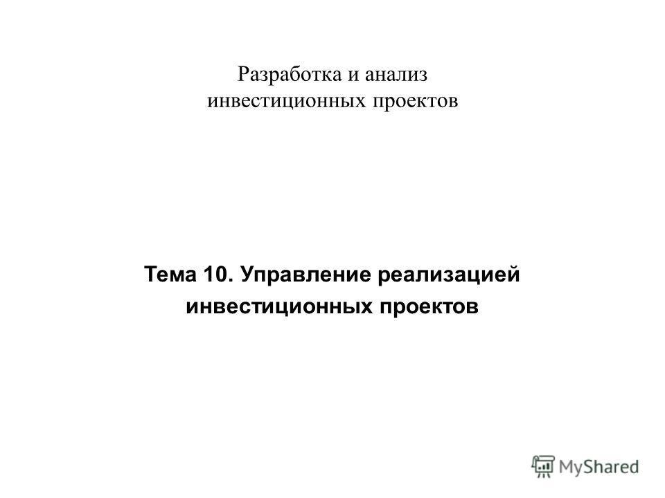 Разработка и анализ инвестиционных проектов Тема 10. Управление реализацией инвестиционных проектов