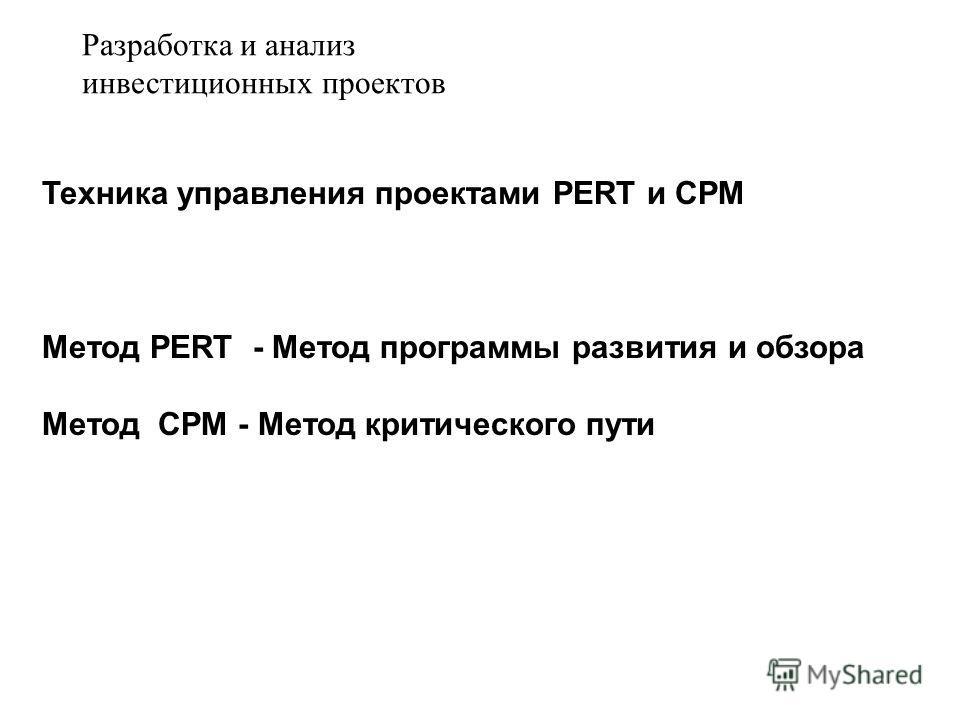 Техника управления проектами PERT и CPM Метод PERT - Метод программы развития и обзора Метод CPM - Метод критического пути Разработка и анализ инвестиционных проектов