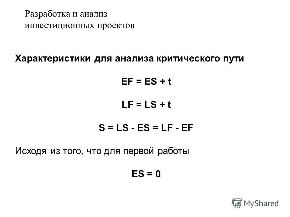 Характеристики для анализа критического пути EF = ES + t LF = LS + t S = LS - ES = LF - EF Исходя из того, что для первой работы ES = 0 Разработка и анализ инвестиционных проектов