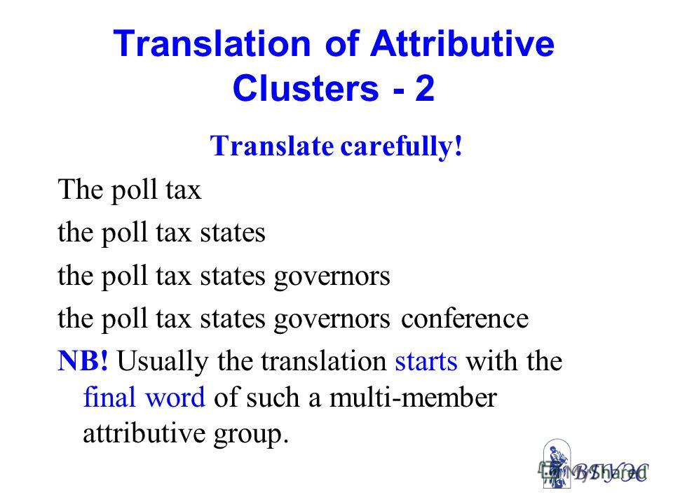 Translation of Attributive Clusters - 2 Translate carefully! The poll tax the poll tax states the poll tax states governors the poll tax states governors conference NB! Usually the translation starts with the final word of such a multi-member attribu