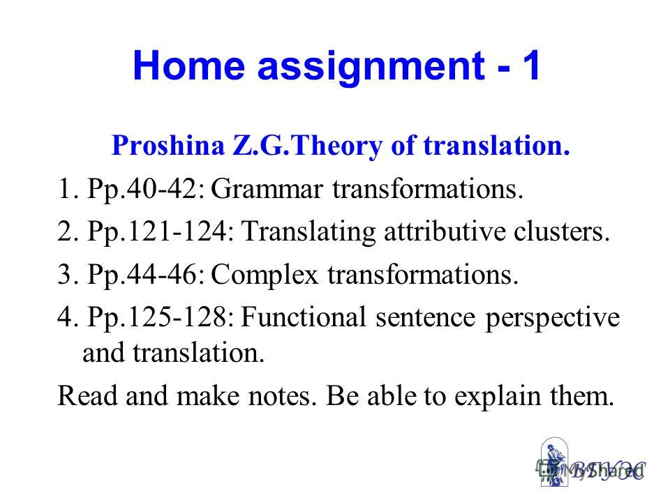 Home assignment - 1 Proshina Z.G.Theory of translation. 1. Pp.40-42: Grammar transformations. 2. Pp.121-124: Translating attributive clusters. 3. Pp.44-46: Complex transformations. 4. Pp.125-128: Functional sentence perspective and translation. Read
