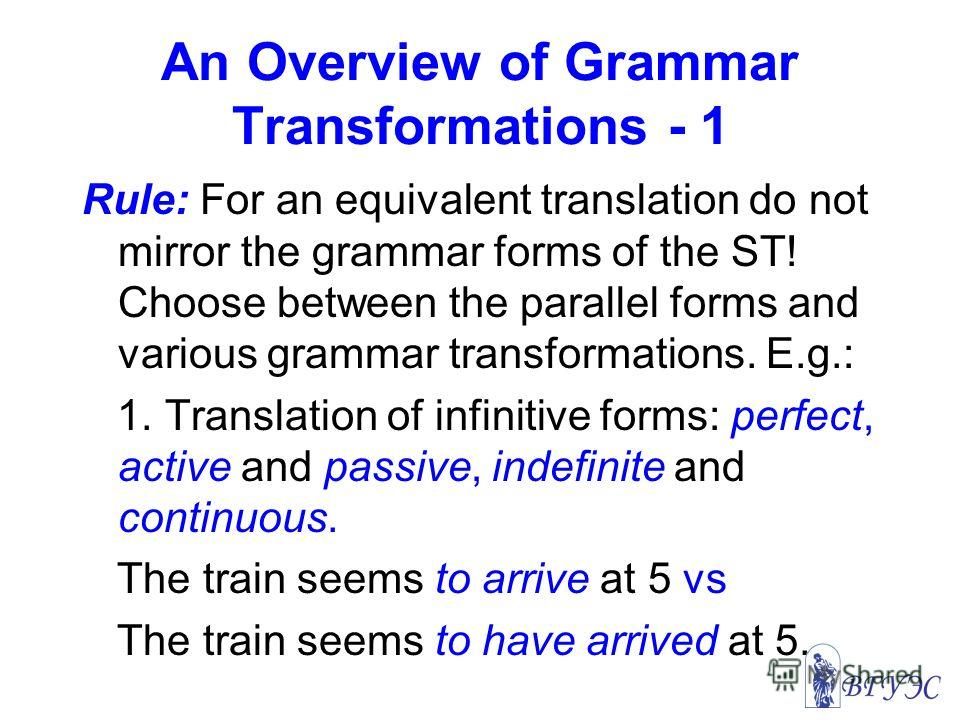 An Overview of Grammar Transformations - 1 Rule: For an equivalent translation do not mirror the grammar forms of the ST! Choose between the parallel forms and various grammar transformations. E.g.: 1. Translation of infinitive forms: perfect, active