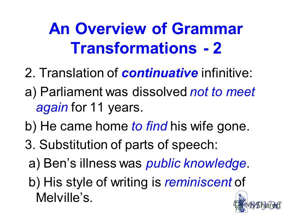 An Overview of Grammar Transformations - 2 2. Translation of continuative infinitive: a) Parliament was dissolved not to meet again for 11 years. b) He came home to find his wife gone. 3. Substitution of parts of speech: a) Bens illness was public kn
