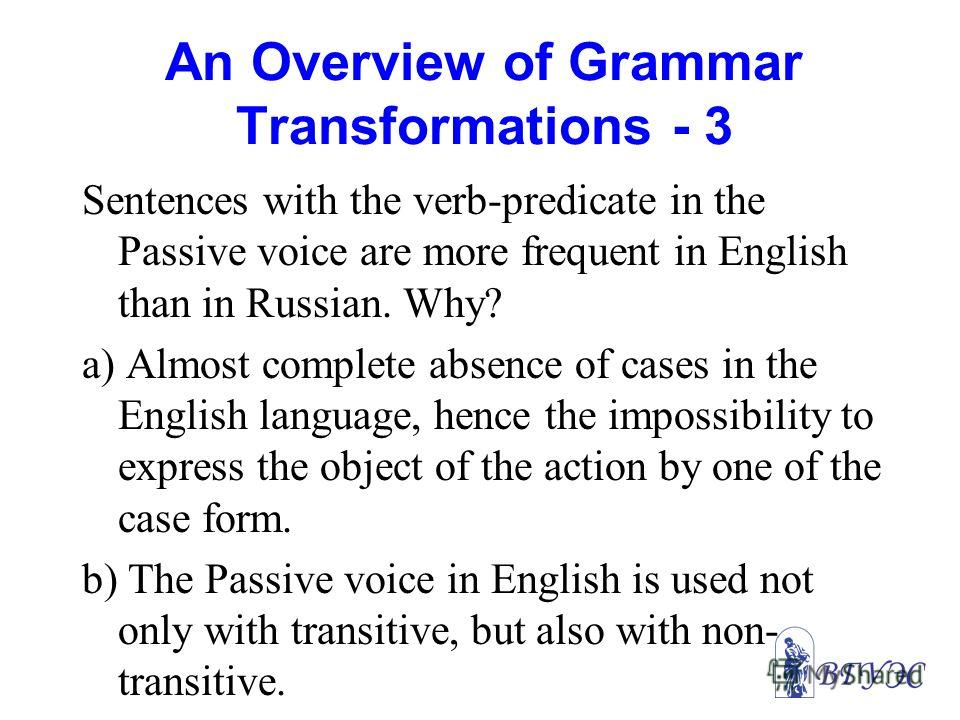 An Overview of Grammar Transformations - 3 Sentences with the verb-predicate in the Passive voice are more frequent in English than in Russian. Why? a) Almost complete absence of cases in the English language, hence the impossibility to express the o