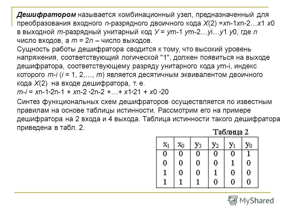 Дешифратором называется комбинационный узел, предназначенный для преобразования входного n-разрядного двоичного кода Х(2) =хn-1хn-2…х1 х0 в выходной m-разрядный унитарный код У = уm-1 ym-2…yi…у1 у0, где n число входов, а m = 2n – число выходов. Сущно