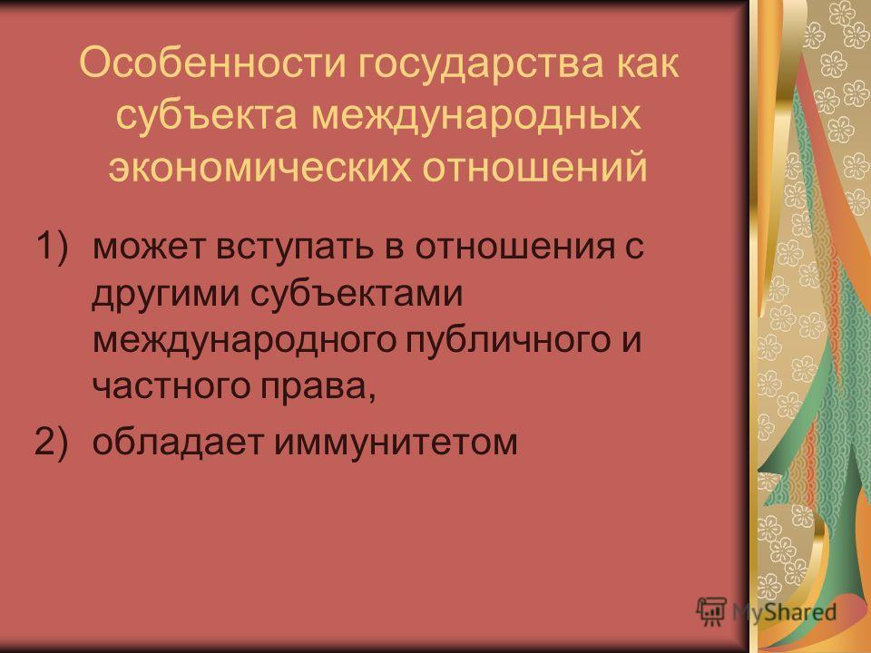 Особенности государства как субъекта международных экономических отношений 1)может вступать в отношения с другими субъектами международного публичного и частного права, 2)обладает иммунитетом