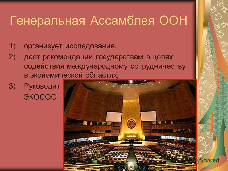 Генеральная Ассамблея ООН 1)организует исследования. 2)дает рекомендации государствам в целях содействия международному сотрудничеству в экономической областях, 3)Руководит ЭКОСОС