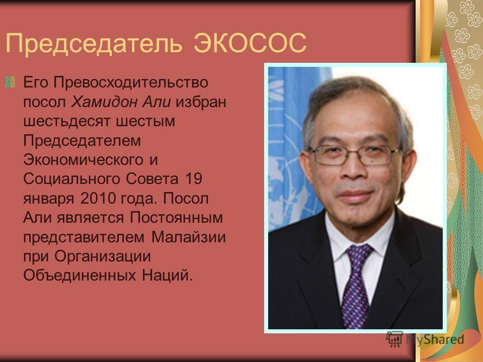 Его Превосходительство посол Хамидон Али избран шестьдесят шестым Председателем Экономического и Социального Совета 19 января 2010 года. Посол Али является Постоянным представителем Малайзии при Организации Объединенных Наций. Председатель ЭКОСОС