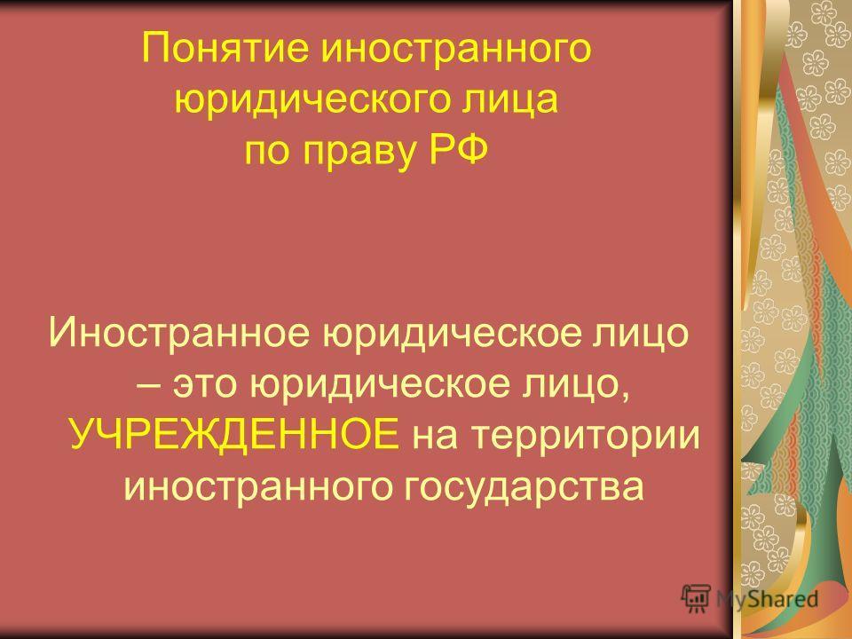 Понятие иностранного юридического лица по праву РФ Иностранное юридическое лицо – это юридическое лицо, УЧРЕЖДЕННОЕ на территории иностранного государства
