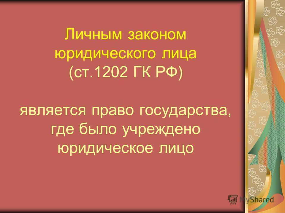 Личным законом юридического лица (ст.1202 ГК РФ) является право государства, где было учреждено юридическое лицо