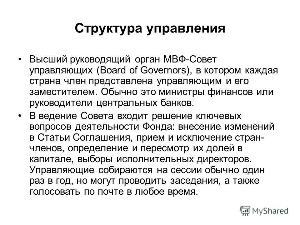 Структура управления Высший руководящий орган МВФ-Совет управляющих (Board of Governors), в котором каждая страна член представлена управляющим и его заместителем. Обычно это министры финансов или руководители центральных банков. В ведение Совета вхо