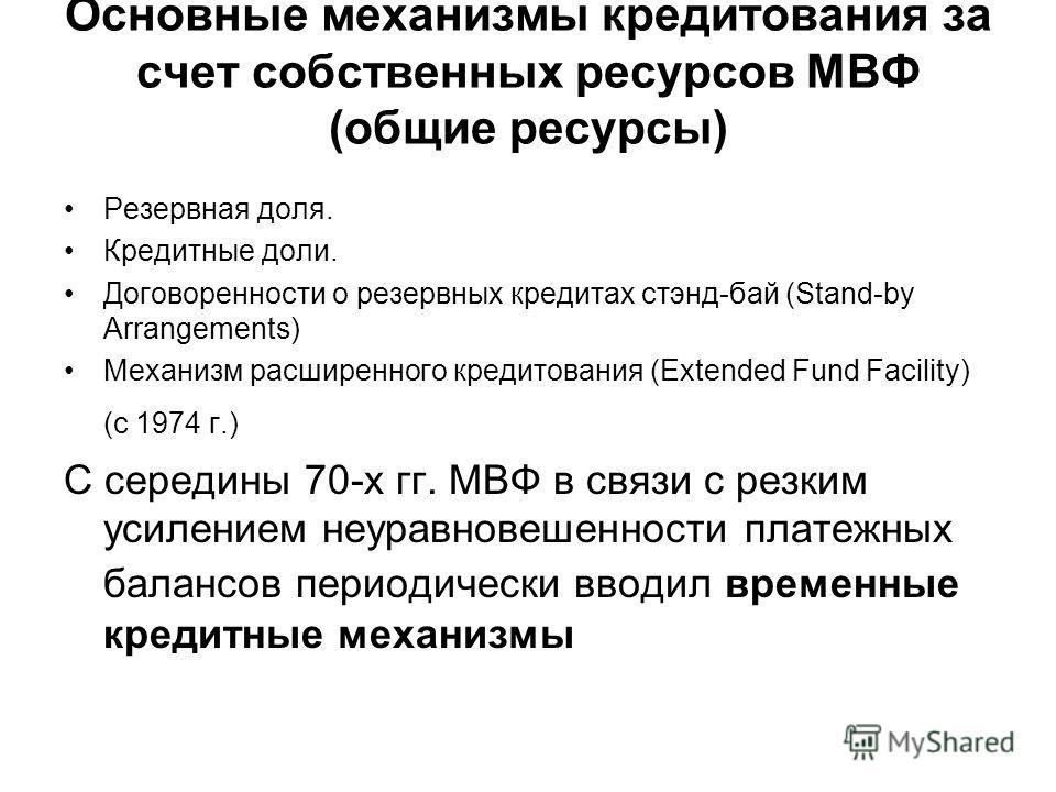 Основные механизмы кредитования за счет собственных ресурсов МВФ (общие ресурсы) Резервная доля. Кредитные доли. Договоренности о резервных кредитах стэнд-бай (Stand-by Arrangements) Механизм расширенного кредитования (Extended Fund Facility) (с 1974