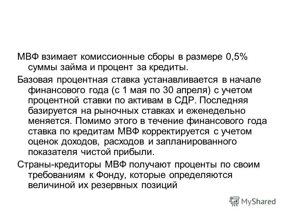 МВФ взимает комиссионные сборы в размере 0,5% суммы займа и процент за кредиты. Базовая процентная ставка устанавливается в начале финансового года (с 1 мая по 30 апреля) с учетом процентной ставки по активам в СДР. Последняя базируется на рыночных с