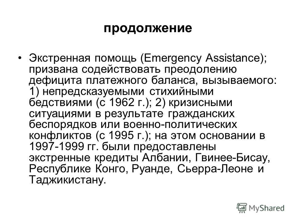 продолжение Экстренная помощь (Emergency Assistance); призвана содействовать преодолению дефицита платежного баланса, вызываемого: 1) непредсказуемыми стихийными бедствиями (с 1962 г.); 2) кризисными ситуациями в результате гражданских беспорядков ил