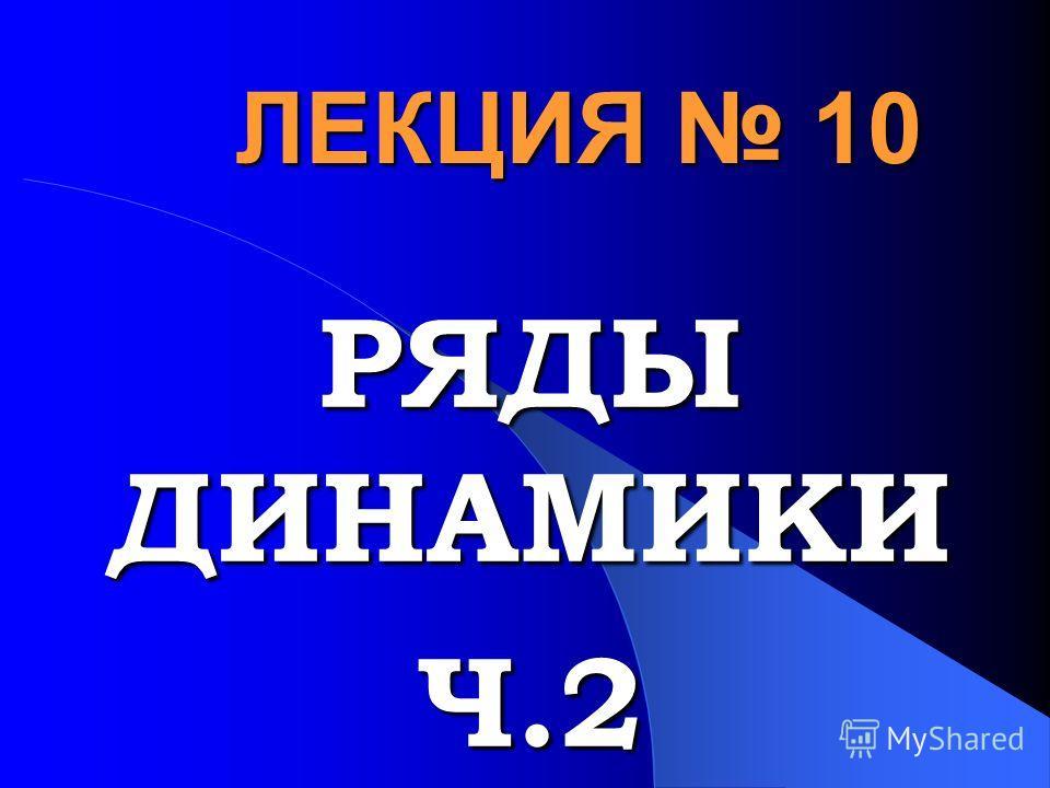 ЛЕКЦИЯ 10 РЯДЫ ДИНАМИКИ Ч.2