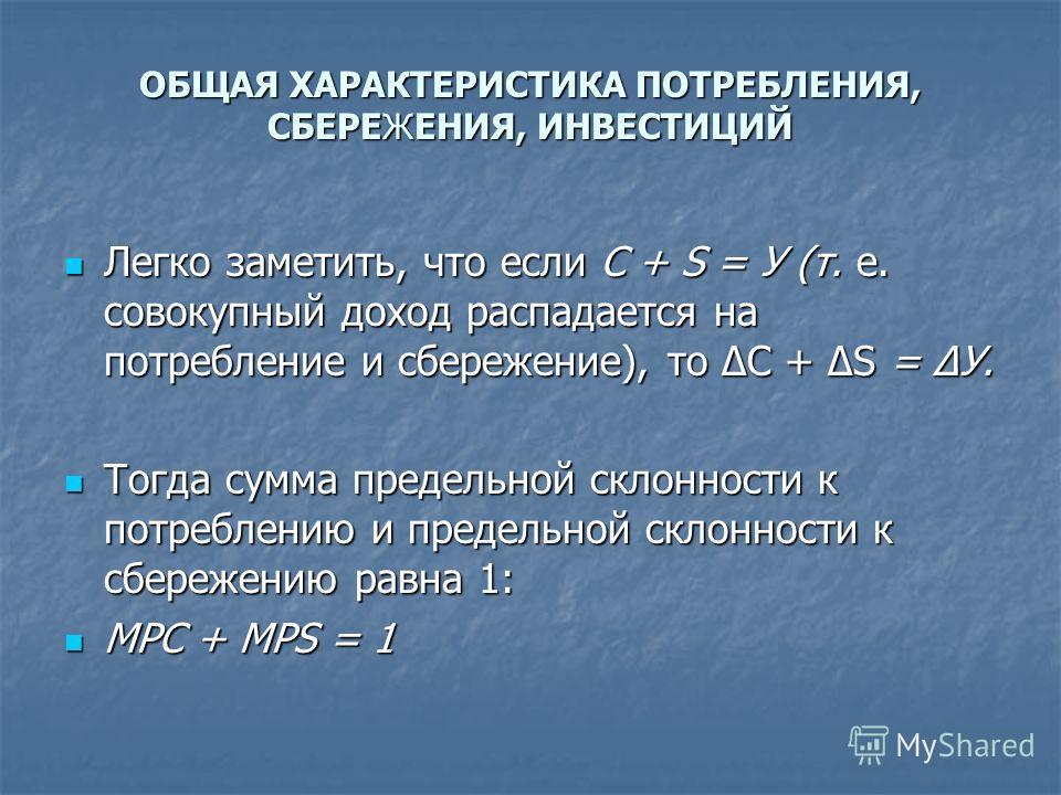 ОБЩАЯ ХАРАКТЕРИСТИКА ПОТРЕБЛЕНИЯ, СБЕРЕЖЕНИЯ, ИНВЕСТИЦИЙ Легко заметить, что если С + S = У (т. е. совокупный доход распадается на потребление и сбережение), то С + S = У. Легко заметить, что если С + S = У (т. е. совокупный доход распадается на потр