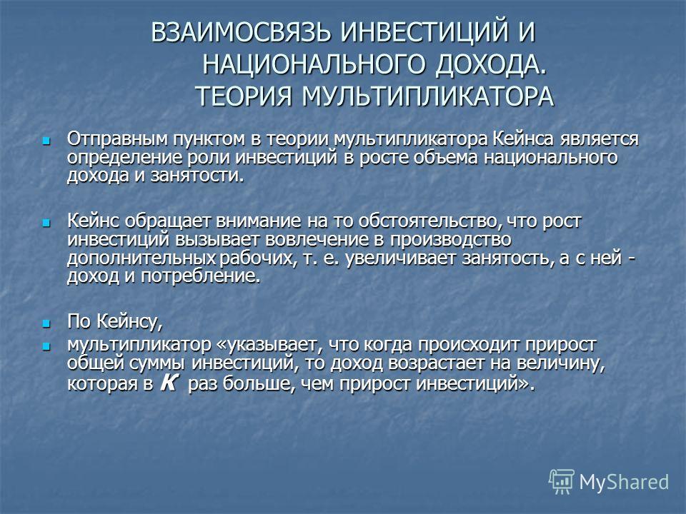 ВЗАИМОСВЯЗЬ ИНВЕСТИЦИЙ И НАЦИОНАЛЬНОГО ДОХОДА. ТЕОРИЯ МУЛЬТИПЛИКАТОРА Отправным пунктом в теории мультипликатора Кейнса является определение роли инвестиций в росте объема национального дохода и занятости. Отправным пунктом в теории мультипликатора К