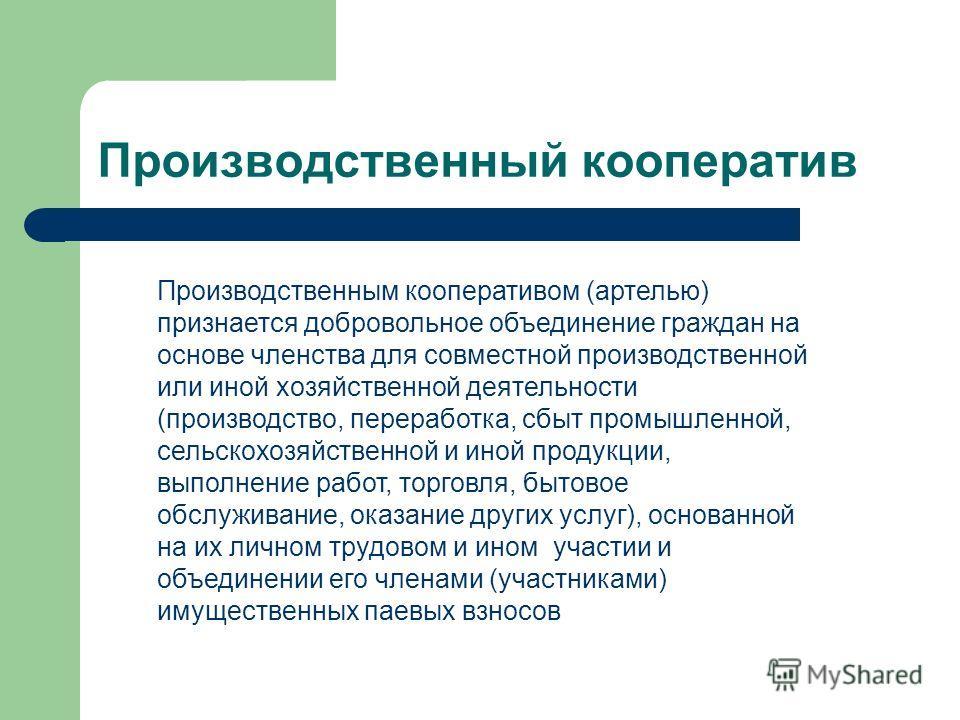 Производственный кооператив Производственным кооперативом (артелью) признается добровольное объединение граждан на основе членства для совместной производственной или иной хозяйственной деятельности (производство, переработка, сбыт промышленной, сель